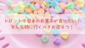 トロントで日本のお菓子が食べたい!そんな時に行くべきお店4つ!